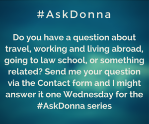 Do you have a question about travel, working and living abroad,  going to law school, or something related? Send me your question via the Contact form, and I might answer it one Wednesday in the #AskDonna series.